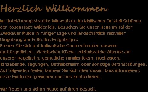 Herzlich Willkommen im Hotel/Landgaststätte Wiesenburg im idyllischen Ortsteil Schönau der Rosenstadt Wildenfels. Besuchen Sie unser Haus im Tal der Zwickauer Mulde in ruhiger Lage und landschaftlich reizvoller Umgebung am Fuße des Erzgebirges. Freuen Sie sich auf kulinarische Gaumenfreuden unserer gutbürgerlichen, sächsischen Küche, erlebnisreiche Abende auf unserer Kegelbahn, gemütliche Familienfeiern, Hochzeiten, Tanzabende, Tagungen, Betriebsfeiern oder sonstige Veranstaltungen. Auf folgenden Seiten können Sie sich über unser Haus informieren, erste Eindrücke gewinnen und uns kontaktieren. Wir freuen uns schon heute auf ihren Besuch.